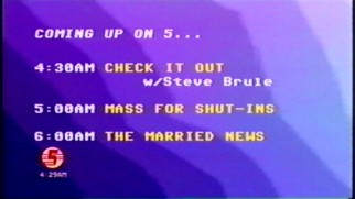 "Channel 5 is said to air ""Check It Out"" at 4 AM, before ""Mass for Shut-Ins"" and ""The Married News."""